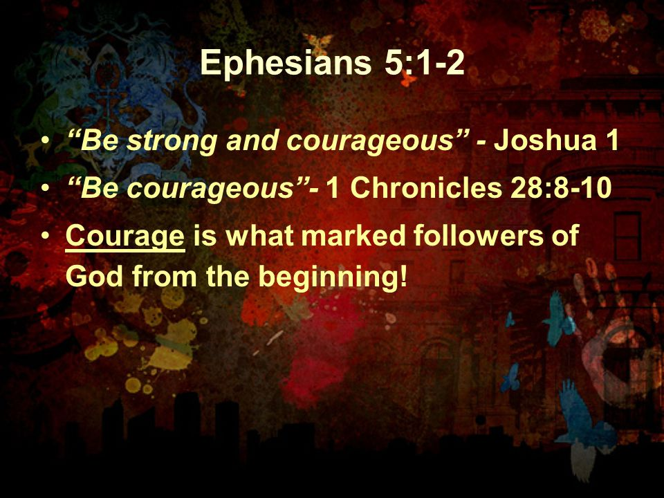 Ephesians 5:1-2 Be strong and courageous - Joshua 1 Be courageous - 1 Chronicles 28:8-10 Courage is what marked followers of God from the beginning!