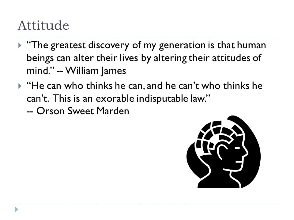 Attitude  The greatest discovery of my generation is that human beings can alter their lives by altering their attitudes of mind. -- William James  He can who thinks he can, and he can't who thinks he can't.