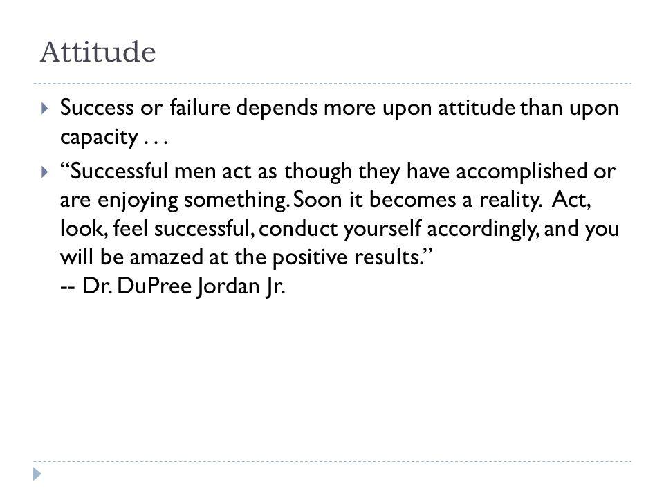 Attitude  Success or failure depends more upon attitude than upon capacity...