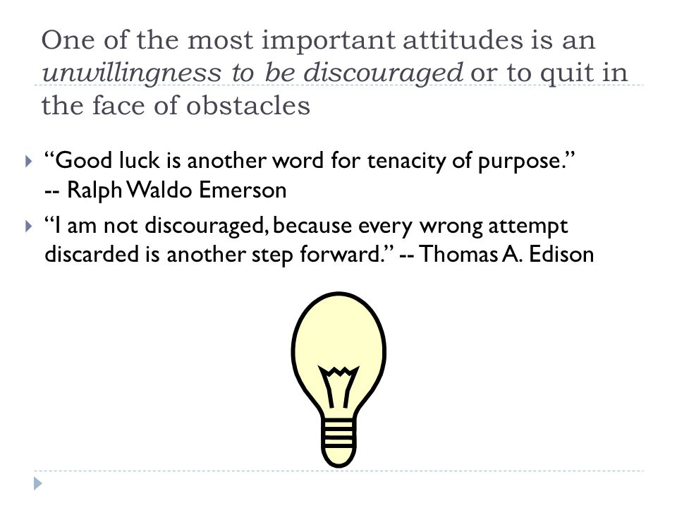 One of the most important attitudes is an unwillingness to be discouraged or to quit in the face of obstacles  Good luck is another word for tenacity of purpose. -- Ralph Waldo Emerson  I am not discouraged, because every wrong attempt discarded is another step forward. -- Thomas A.