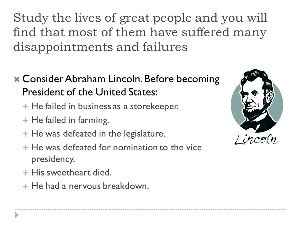 Study the lives of great people and you will find that most of them have suffered many disappointments and failures  Consider Abraham Lincoln.