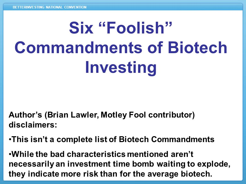 BETTERINVESTING NATIONAL CONVENTION Six Foolish Commandments of Biotech Investing Author's (Brian Lawler, Motley Fool contributor) disclaimers: This isn't a complete list of Biotech Commandments While the bad characteristics mentioned aren't necessarily an investment time bomb waiting to explode, they indicate more risk than for the average biotech.