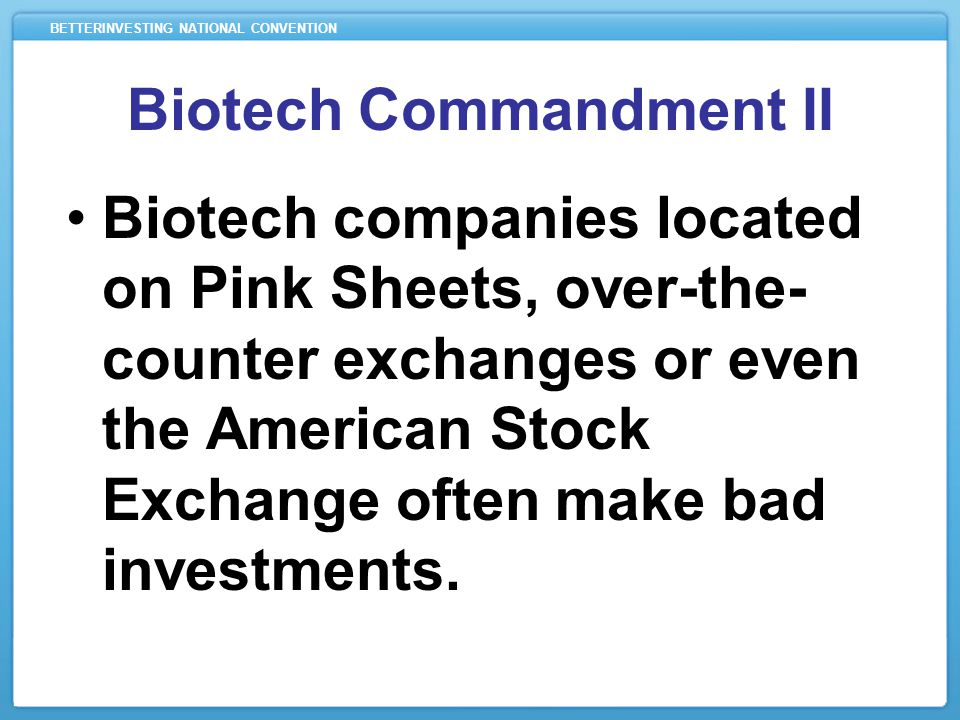 BETTERINVESTING NATIONAL CONVENTION Biotech Commandment II Biotech companies located on Pink Sheets, over-the- counter exchanges or even the American Stock Exchange often make bad investments.