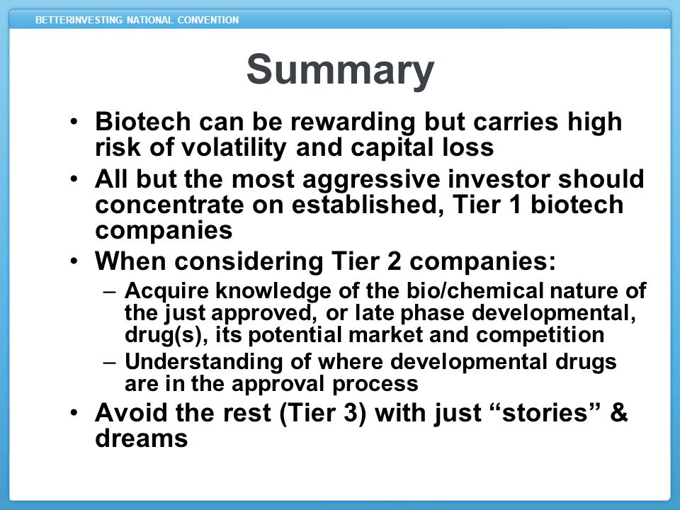 BETTERINVESTING NATIONAL CONVENTION Summary Biotech can be rewarding but carries high risk of volatility and capital loss All but the most aggressive investor should concentrate on established, Tier 1 biotech companies When considering Tier 2 companies: –Acquire knowledge of the bio/chemical nature of the just approved, or late phase developmental, drug(s), its potential market and competition –Understanding of where developmental drugs are in the approval process Avoid the rest (Tier 3) with just stories & dreams