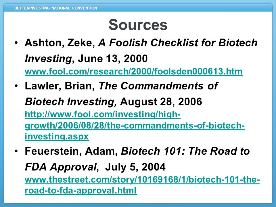 BETTERINVESTING NATIONAL CONVENTION Sources Ashton, Zeke, A Foolish Checklist for Biotech Investing, June 13, 2000 www.fool.com/research/2000/foolsden000613.htm www.fool.com/research/2000/foolsden000613.htm Lawler, Brian, The Commandments of Biotech Investing, August 28, 2006 http://www.fool.com/investing/high- growth/2006/08/28/the-commandments-of-biotech- investing.aspx http://www.fool.com/investing/high- growth/2006/08/28/the-commandments-of-biotech- investing.aspx Feuerstein, Adam, Biotech 101: The Road to FDA Approval, July 5, 2004 www.thestreet.com/story/10169168/1/biotech-101-the- road-to-fda-approval.html www.thestreet.com/story/10169168/1/biotech-101-the- road-to-fda-approval.html