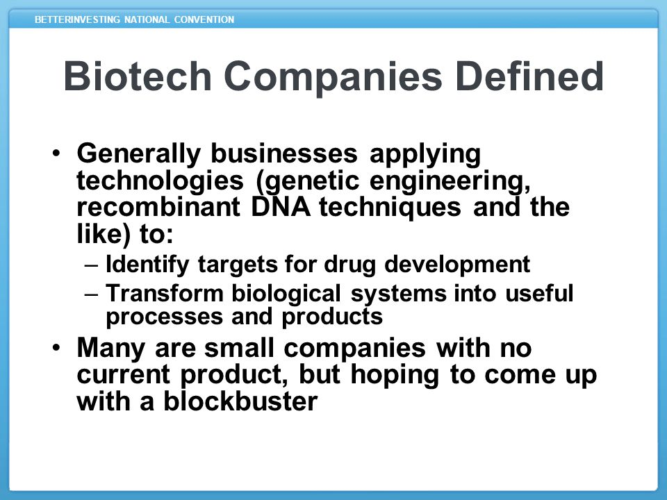 BETTERINVESTING NATIONAL CONVENTION Challenges Of Investing In Biotech Requires knowledge of drug approval process and perhaps specialized knowledge of industry Can be speculative, not unlike the lottery (especially with small companies): –Great reward if you're lucky or right –Great risk of failure – you could lose it all!