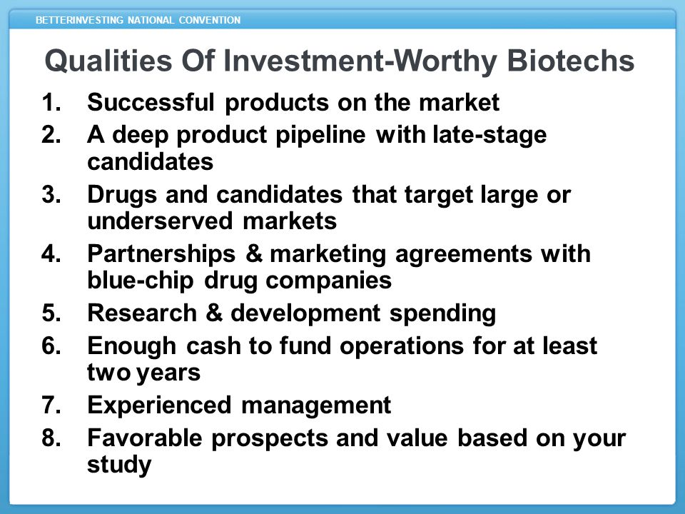 BETTERINVESTING NATIONAL CONVENTION Qualities Of Investment-Worthy Biotechs 1.Successful products on the market 2.A deep product pipeline with late-stage candidates 3.Drugs and candidates that target large or underserved markets 4.Partnerships & marketing agreements with blue-chip drug companies 5.Research & development spending 6.Enough cash to fund operations for at least two years 7.Experienced management 8.Favorable prospects and value based on your study