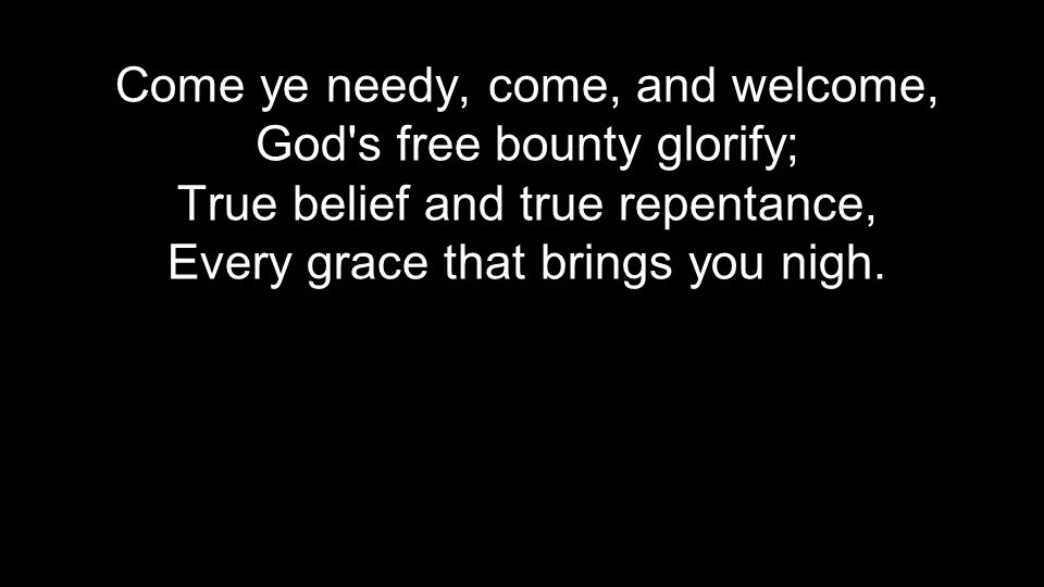 Come ye needy, come, and welcome, God s free bounty glorify; True belief and true repentance, Every grace that brings you nigh.