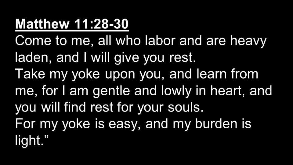 Matthew 11:28-30 Come to me, all who labor and are heavy laden, and I will give you rest.