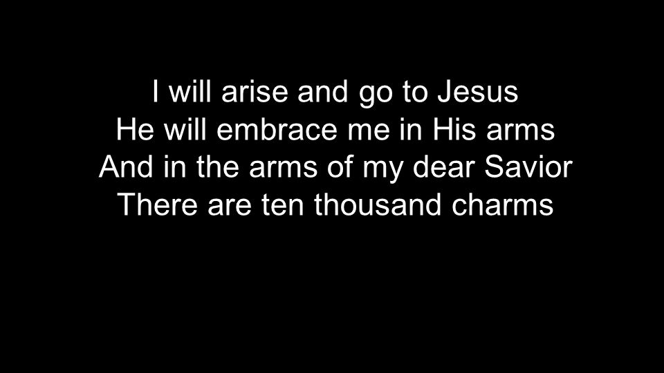 I will arise and go to Jesus He will embrace me in His arms And in the arms of my dear Savior There are ten thousand charms