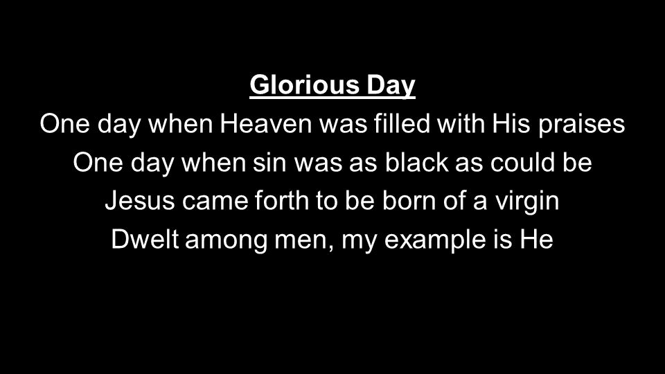 Glorious Day One day when Heaven was filled with His praises One day when sin was as black as could be Jesus came forth to be born of a virgin Dwelt among men, my example is He