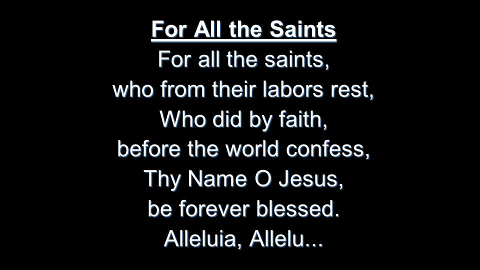 For All the Saints For all the saints, who from their labors rest, Who did by faith, before the world confess, Thy Name O Jesus, be forever blessed.