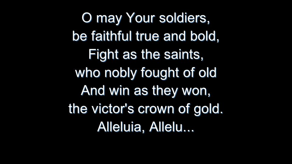 O may Your soldiers, be faithful true and bold, Fight as the saints, who nobly fought of old And win as they won, the victor s crown of gold.
