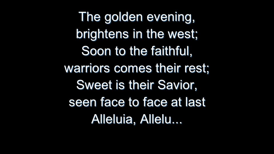 The golden evening, brightens in the west; Soon to the faithful, warriors comes their rest; Sweet is their Savior, seen face to face at last Alleluia, Allelu...