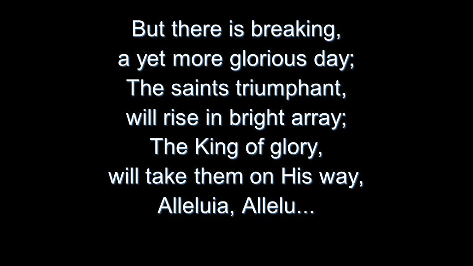 But there is breaking, a yet more glorious day; The saints triumphant, will rise in bright array; The King of glory, will take them on His way, Alleluia, Allelu...