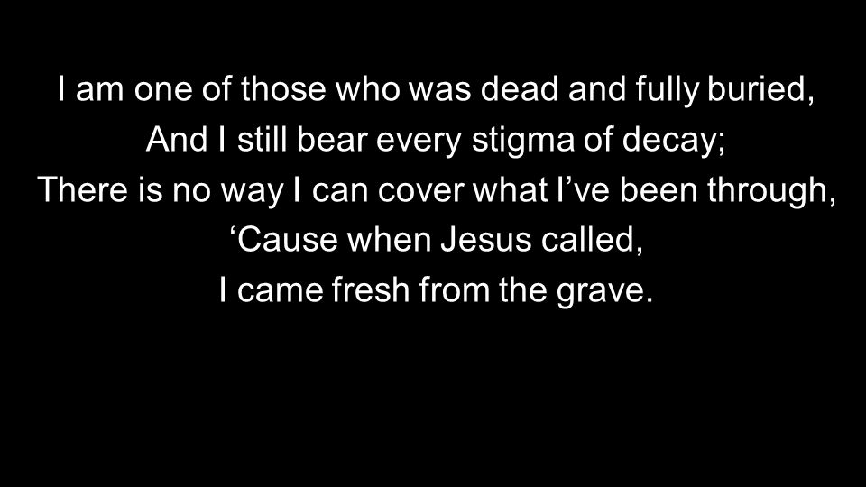 I am one of those who was dead and fully buried, And I still bear every stigma of decay; There is no way I can cover what I've been through, 'Cause when Jesus called, I came fresh from the grave.