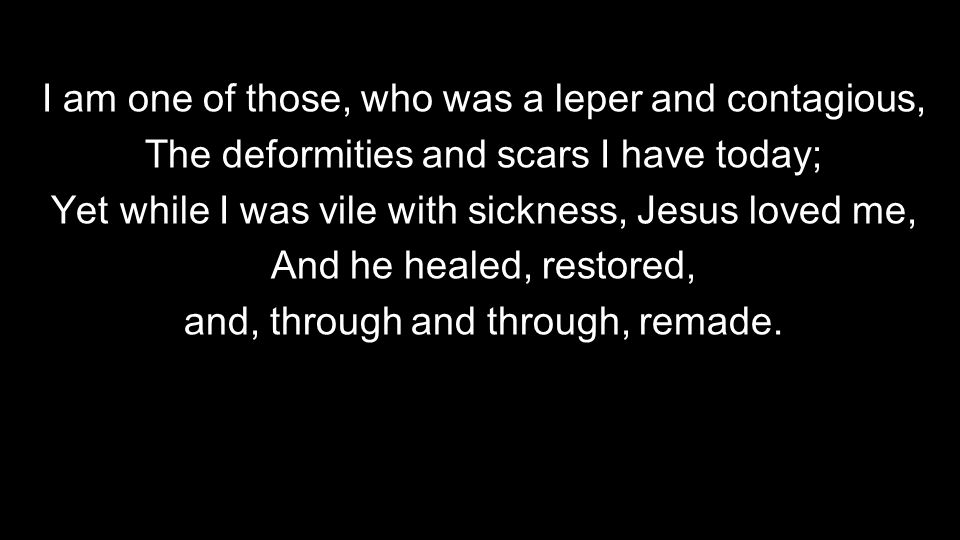 I am one of those, who was a leper and contagious, The deformities and scars I have today; Yet while I was vile with sickness, Jesus loved me, And he healed, restored, and, through and through, remade.
