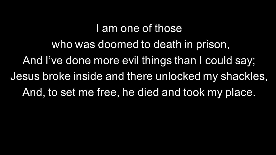 I am one of those who was doomed to death in prison, And I've done more evil things than I could say; Jesus broke inside and there unlocked my shackles, And, to set me free, he died and took my place.