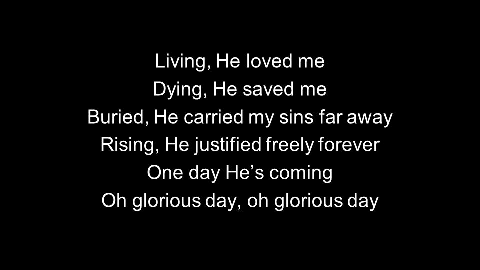 Living, He loved me Dying, He saved me Buried, He carried my sins far away Rising, He justified freely forever One day He's coming Oh glorious day, oh glorious day