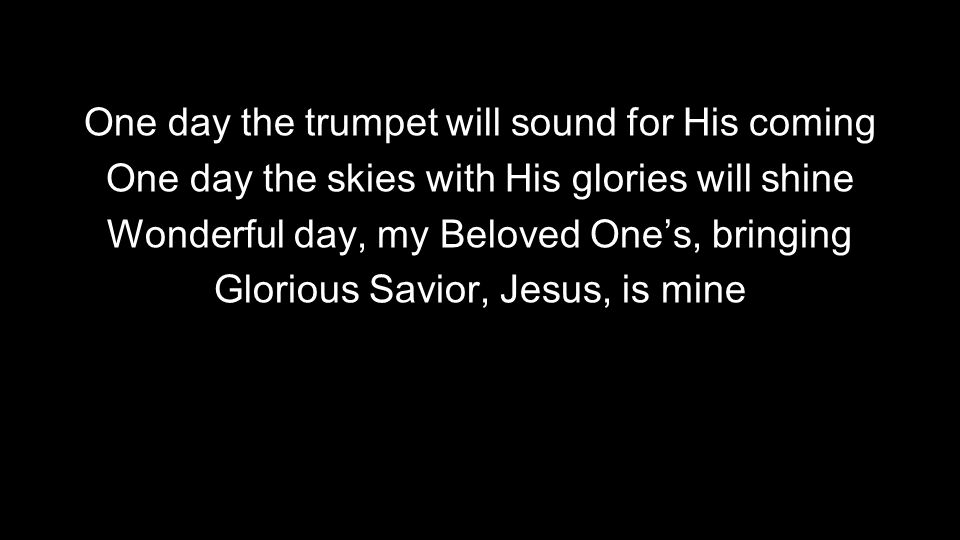 One day the trumpet will sound for His coming One day the skies with His glories will shine Wonderful day, my Beloved One's, bringing Glorious Savior, Jesus, is mine