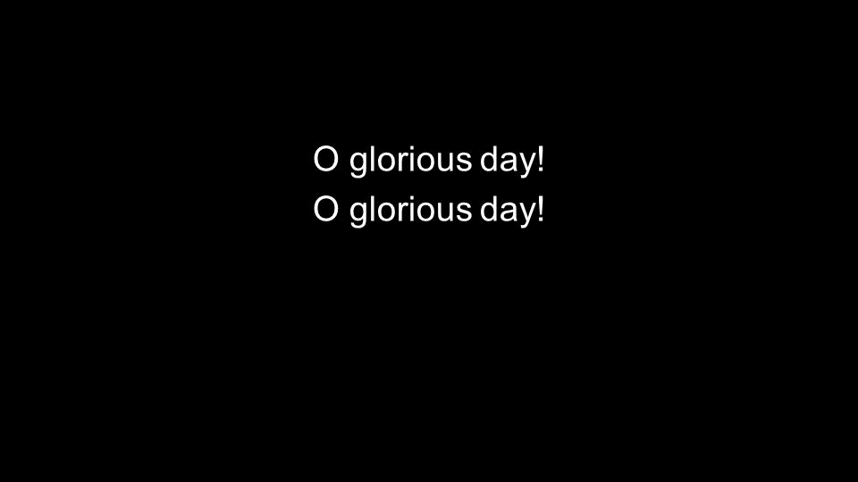 O glorious day!