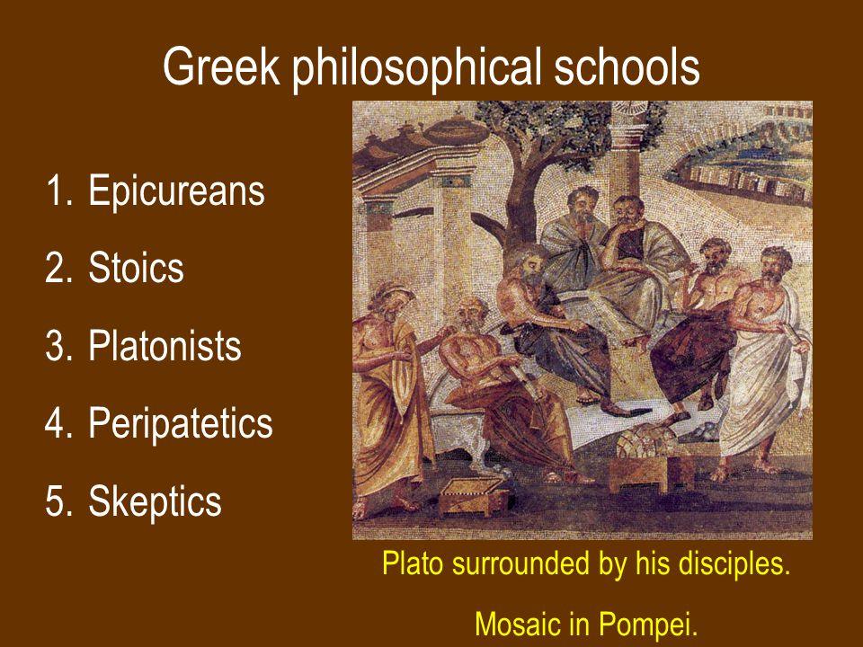 Greek philosophical schools 1.Epicureans 2.Stoics 3.Platonists 4.Peripatetics 5.Skeptics Plato surrounded by his disciples.