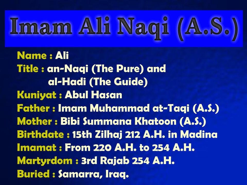 Name : Ali Title : an-Naqi (The Pure) and al-Hadi (The Guide) Kuniyat : Abul Hasan Father : Imam Muhammad at-Taqi (A.S.) Mother : Bibi Summana Khatoon (A.S.) Birthdate : 15th Zilhaj 212 A.H.