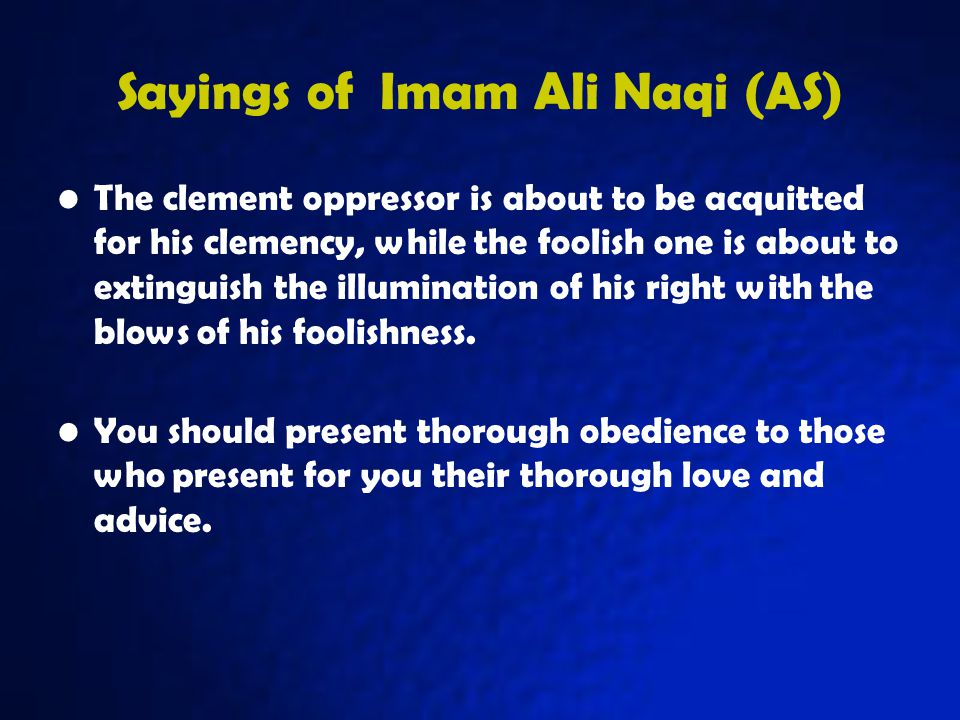 Sayings of Imam Ali Naqi (AS) The clement oppressor is about to be acquitted for his clemency, while the foolish one is about to extinguish the illumination of his right with the blows of his foolishness.