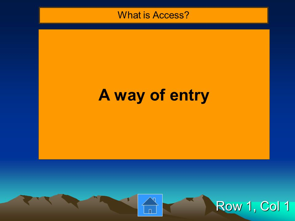 Row 1, Col 1 A way of entry What is Access?