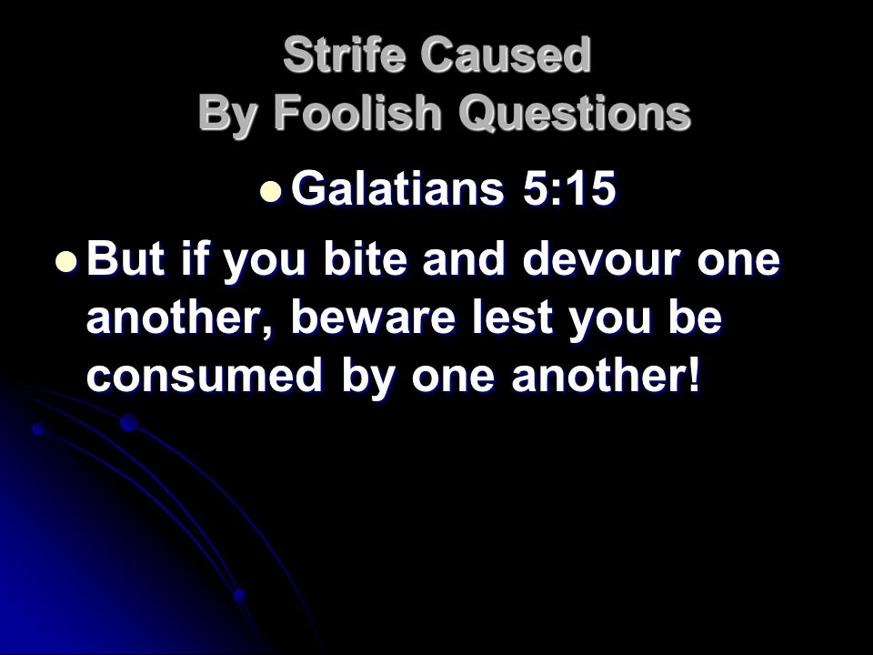 Strife Caused By Foolish Questions Galatians 5:15 Galatians 5:15 But if you bite and devour one another, beware lest you be consumed by one another.