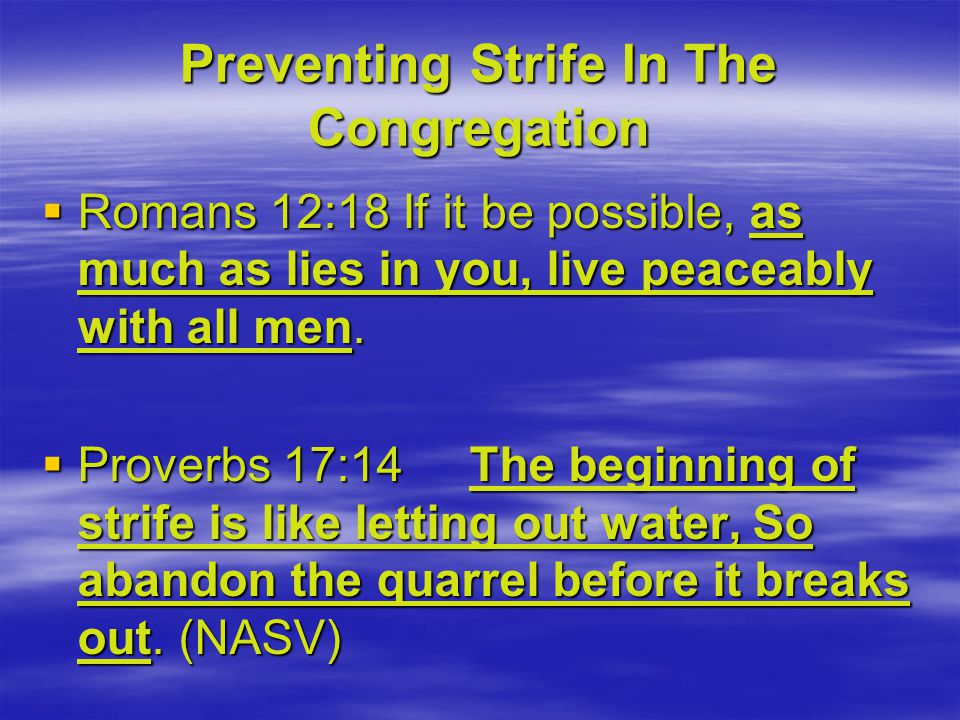 Preventing Strife In The Congregation  Romans 12:18 If it be possible, as much as lies in you, live peaceably with all men.