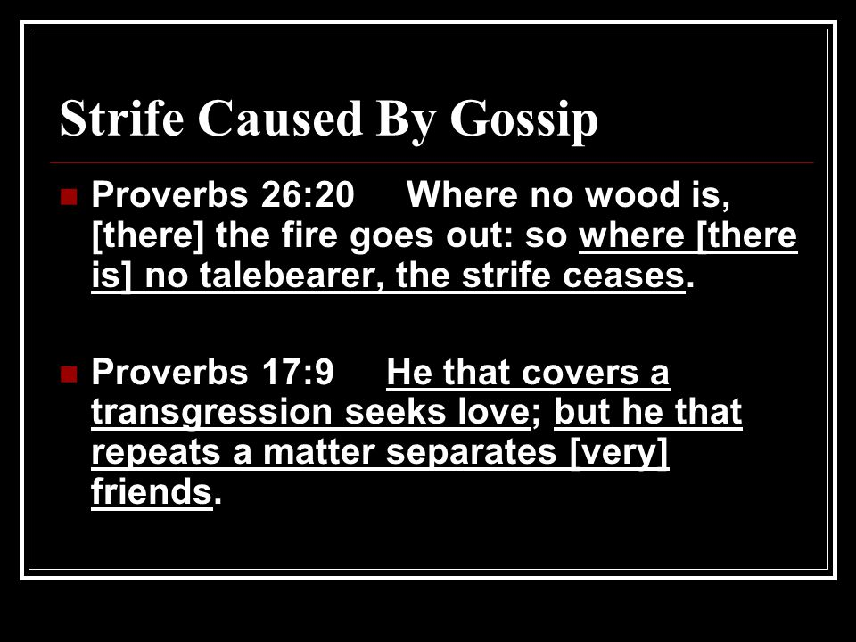 Strife Caused By Gossip Proverbs 26:20 Where no wood is, [there] the fire goes out: so where [there is] no talebearer, the strife ceases.