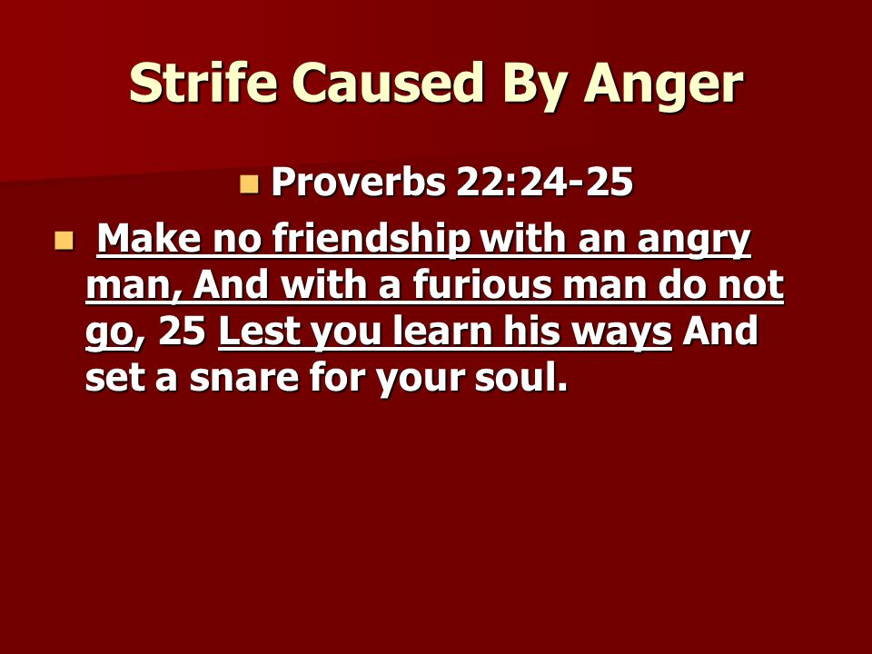 Strife Caused By Anger Proverbs 22:24-25 Proverbs 22:24-25 Make no friendship with an angry man, And with a furious man do not go, 25 Lest you learn his ways And set a snare for your soul.