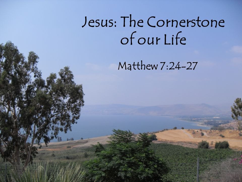 Jesus: The Cornerstone of our Life Matthew 7:24-27