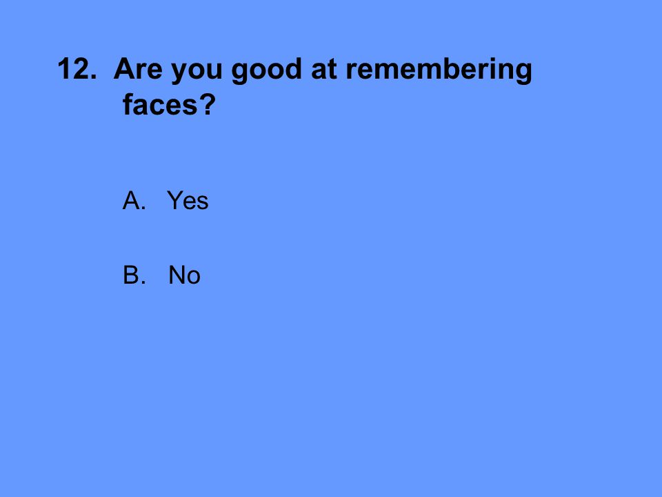 12. Are you good at remembering faces A.Yes B. No