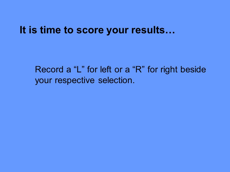 It is time to score your results… Record a L for left or a R for right beside your respective selection.