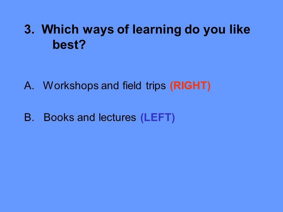 3. Which ways of learning do you like best. A.Workshops and field trips (RIGHT) B.