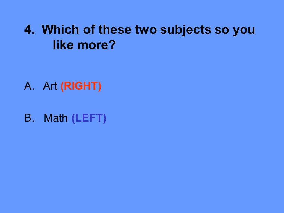 4. Which of these two subjects so you like more A.Art (RIGHT) B. Math (LEFT)
