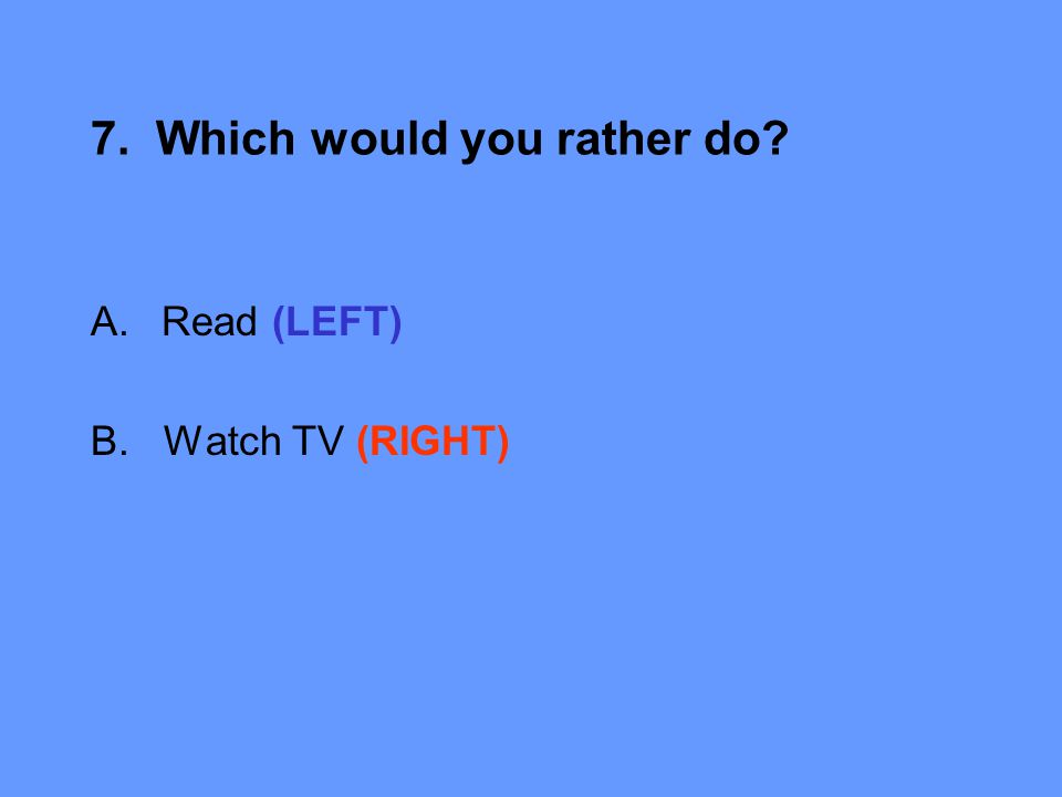 7. Which would you rather do A.Read (LEFT) B. Watch TV (RIGHT)