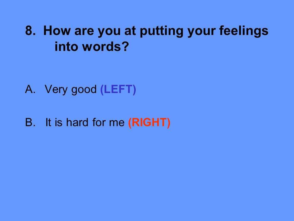 8. How are you at putting your feelings into words A.Very good (LEFT) B. It is hard for me (RIGHT)