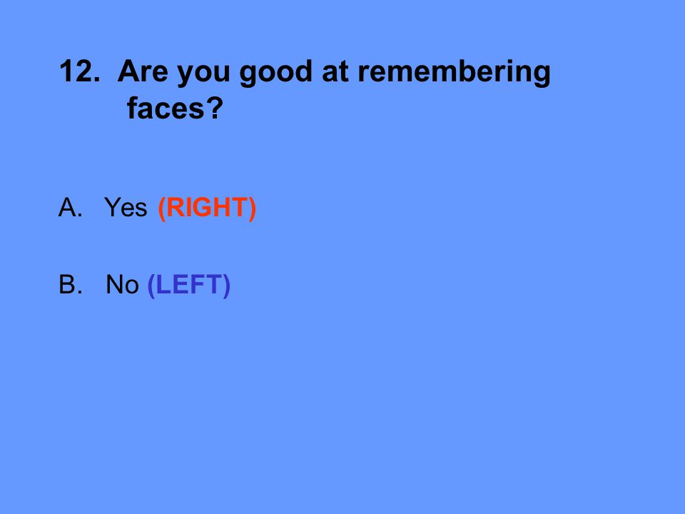 12. Are you good at remembering faces A.Yes (RIGHT) B. No (LEFT)