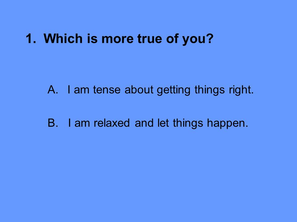 1. Which is more true of you. A.I am tense about getting things right.
