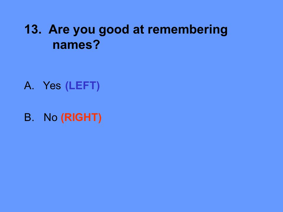 13. Are you good at remembering names A.Yes (LEFT) B. No (RIGHT)