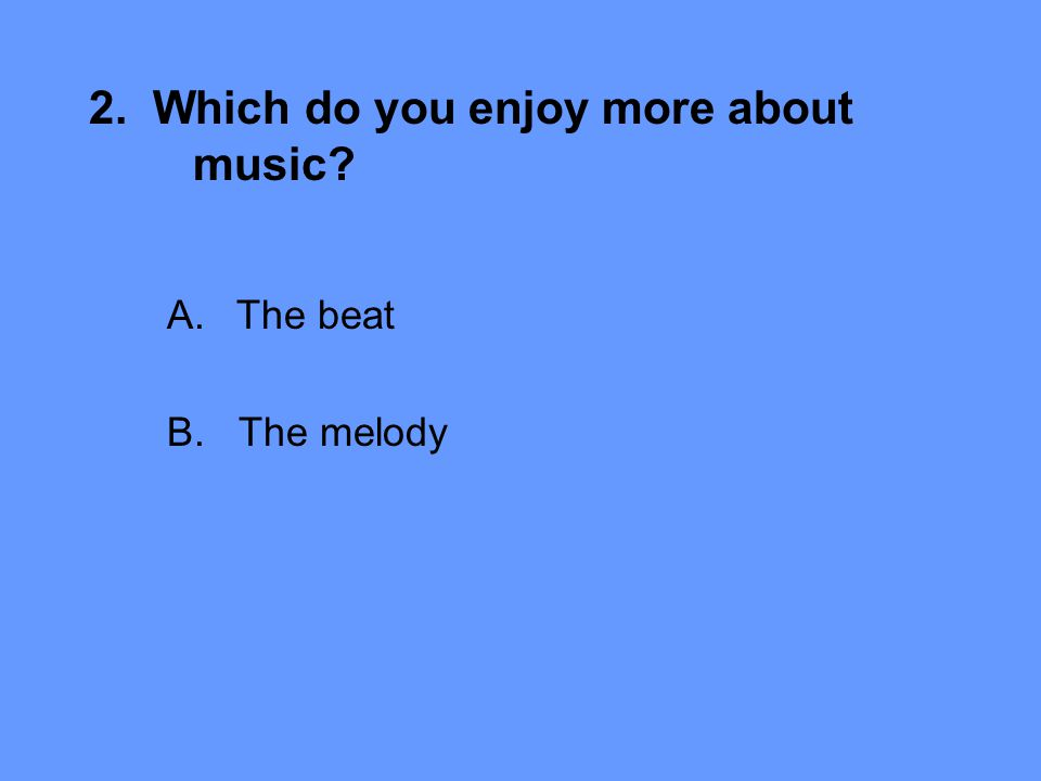 2. Which do you enjoy more about music A.The beat B. The melody