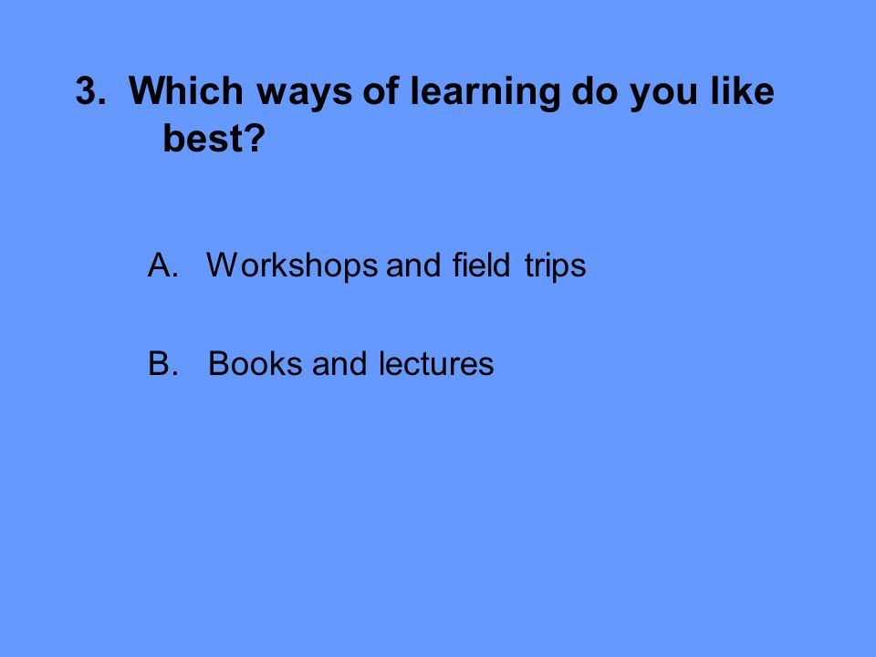 3. Which ways of learning do you like best A.Workshops and field trips B. Books and lectures