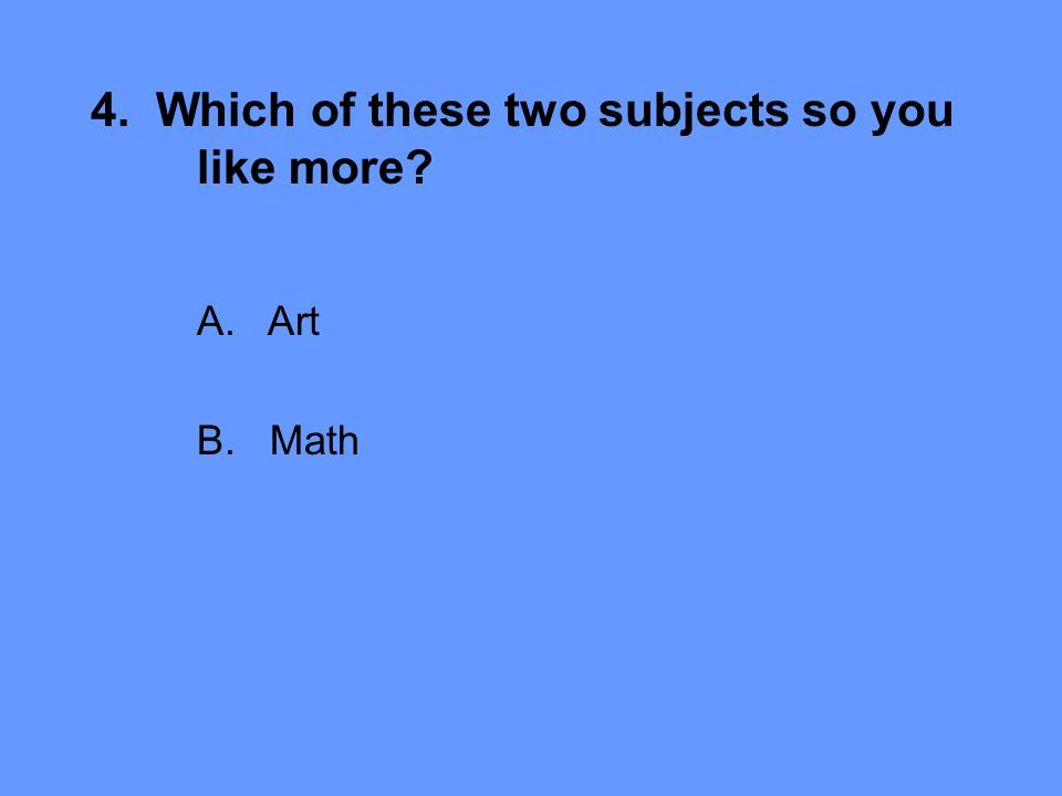 4. Which of these two subjects so you like more A.Art B. Math