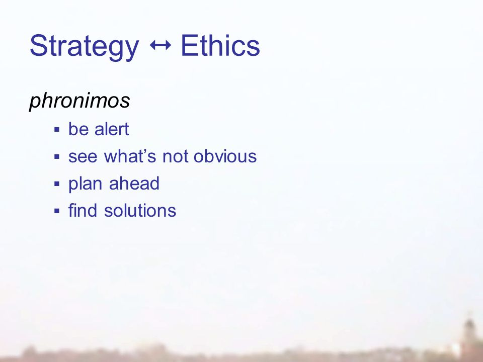 Strategy  Ethics phronimos  be alert  see what's not obvious  plan ahead  find solutions
