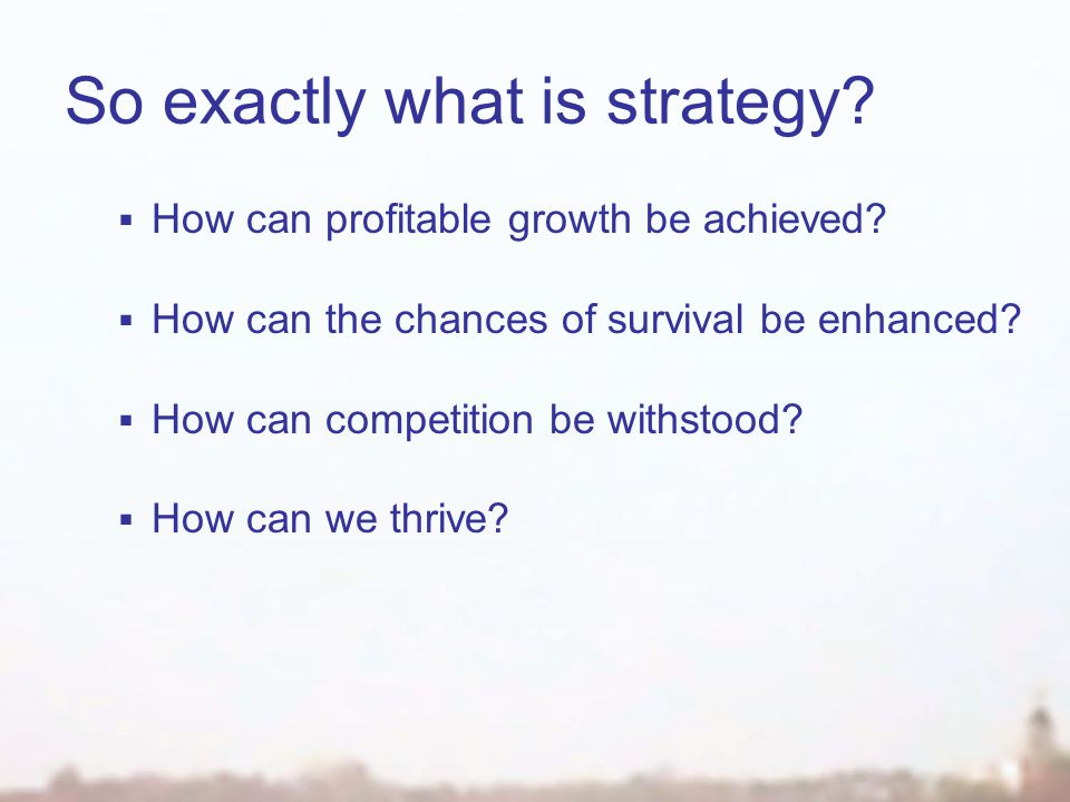 So exactly what is strategy.  How can profitable growth be achieved.