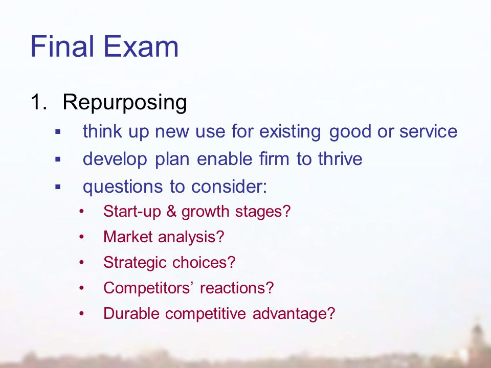 Final Exam 1.Repurposing  think up new use for existing good or service  develop plan enable firm to thrive  questions to consider: Start-up & growth stages.