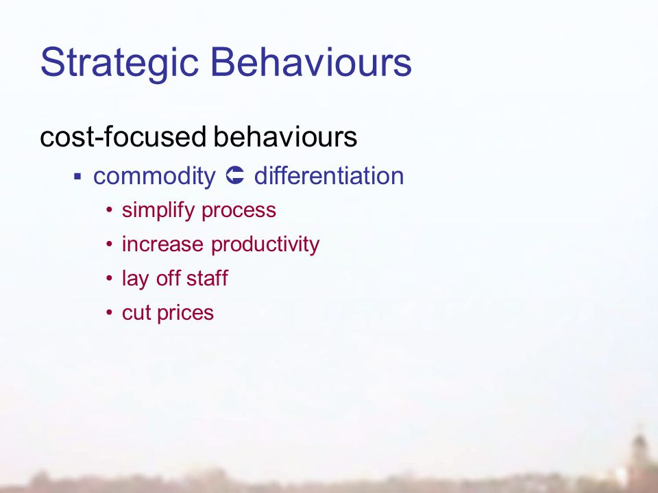 Strategic Behaviours cost-focused behaviours  commodity  differentiation simplify process increase productivity lay off staff cut prices